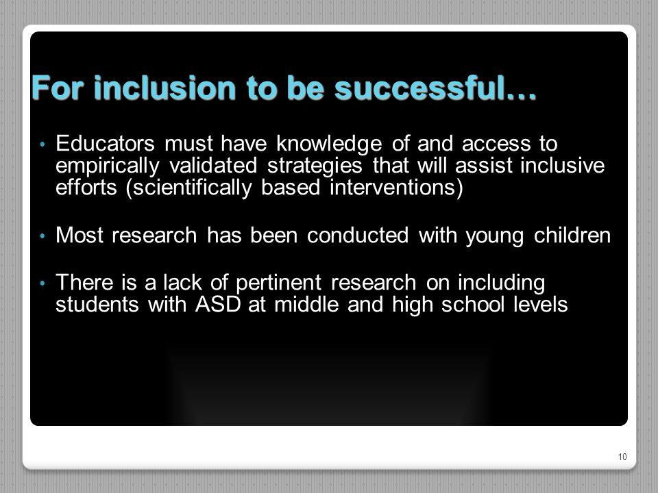 10 For inclusion to be successful… Educators must have knowledge of and access to empirically validated strategies that will assist inclusive efforts