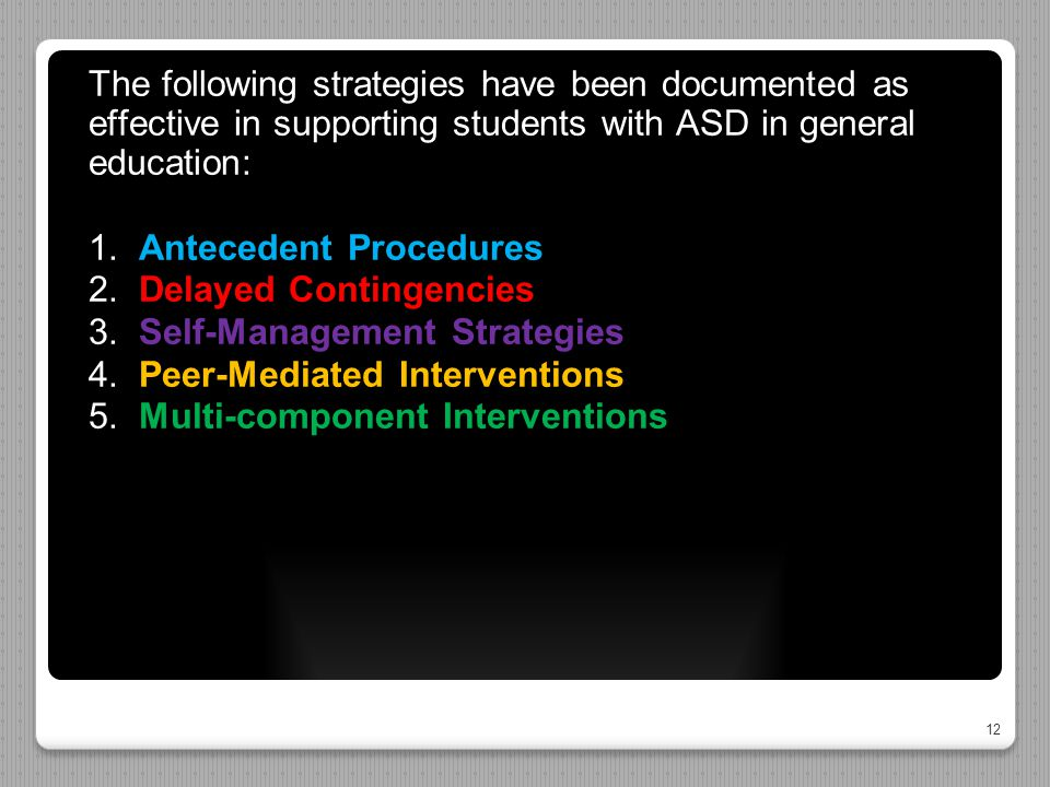 12 The following strategies have been documented as effective in supporting students with ASD in general education: 1. Antecedent Procedures 2. Delaye
