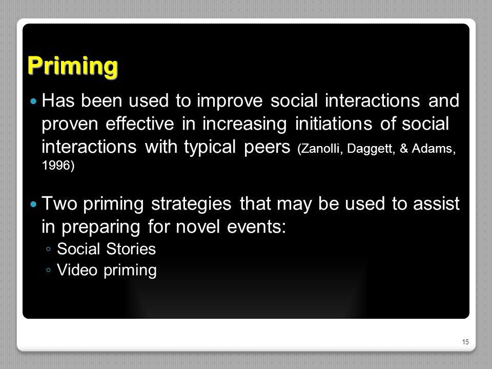 15 Priming Has been used to improve social interactions and proven effective in increasing initiations of social interactions with typical peers (Zanolli, Daggett, & Adams, 1996) Two priming strategies that may be used to assist in preparing for novel events: ◦ Social Stories ◦ Video priming