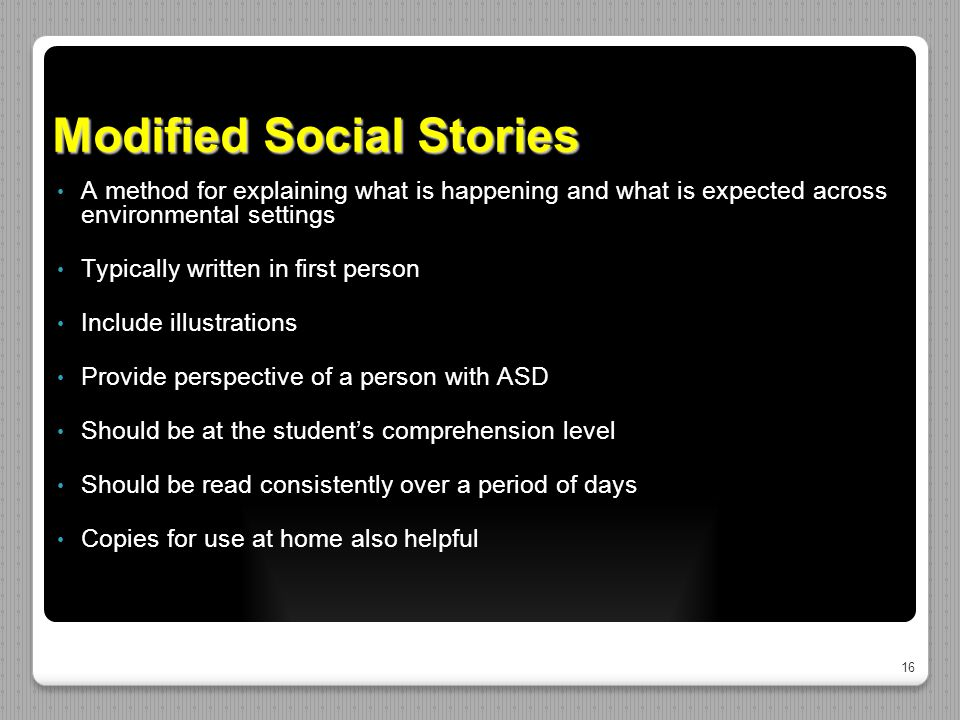16 Modified Social Stories A method for explaining what is happening and what is expected across environmental settings Typically written in first per