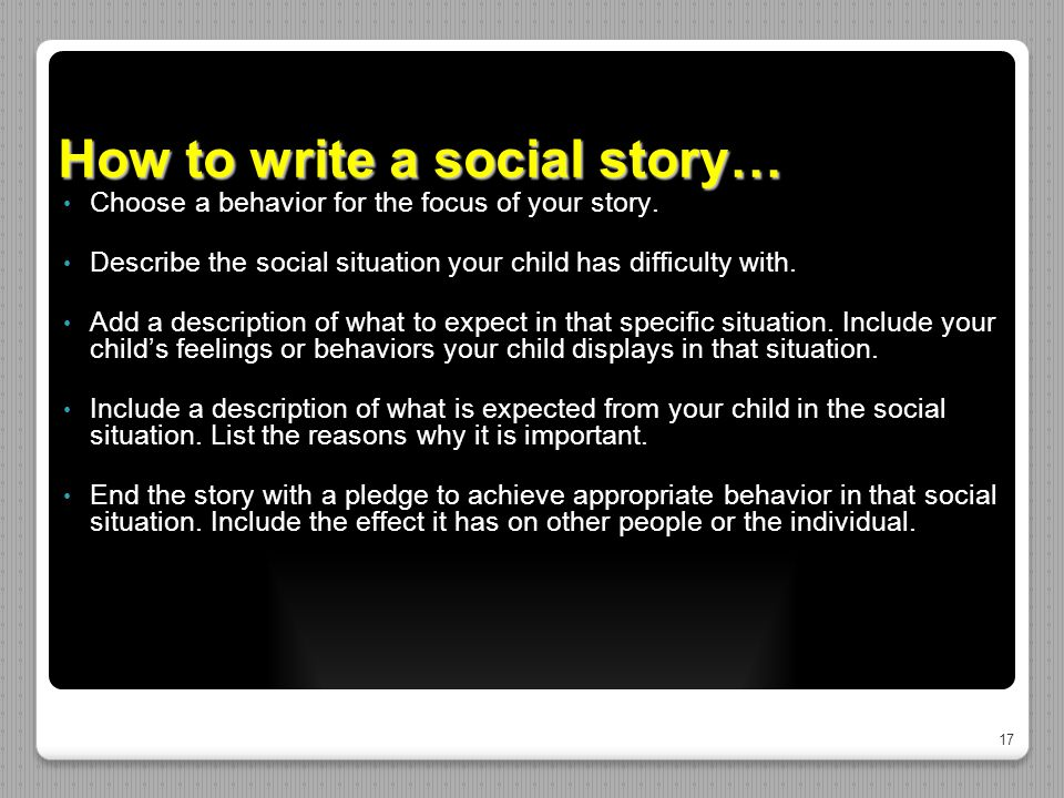 17 How to write a social story… Choose a behavior for the focus of your story.