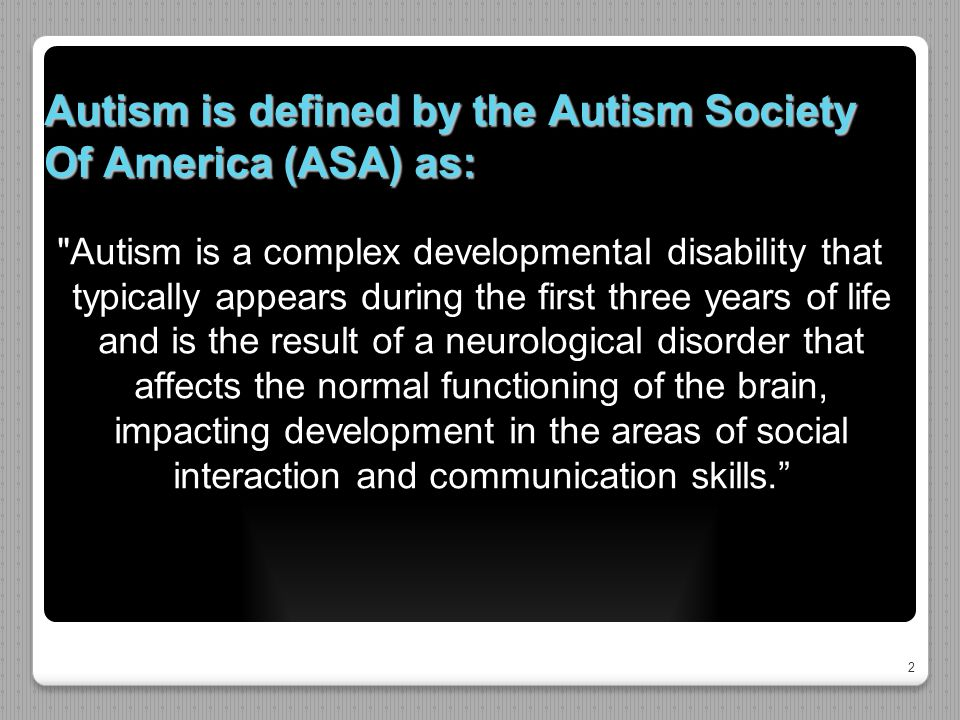 2 Autism is defined by the Autism Society Of America (ASA) as: Autism is a complex developmental disability that typically appears during the first three years of life and is the result of a neurological disorder that affects the normal functioning of the brain, impacting development in the areas of social interaction and communication skills.