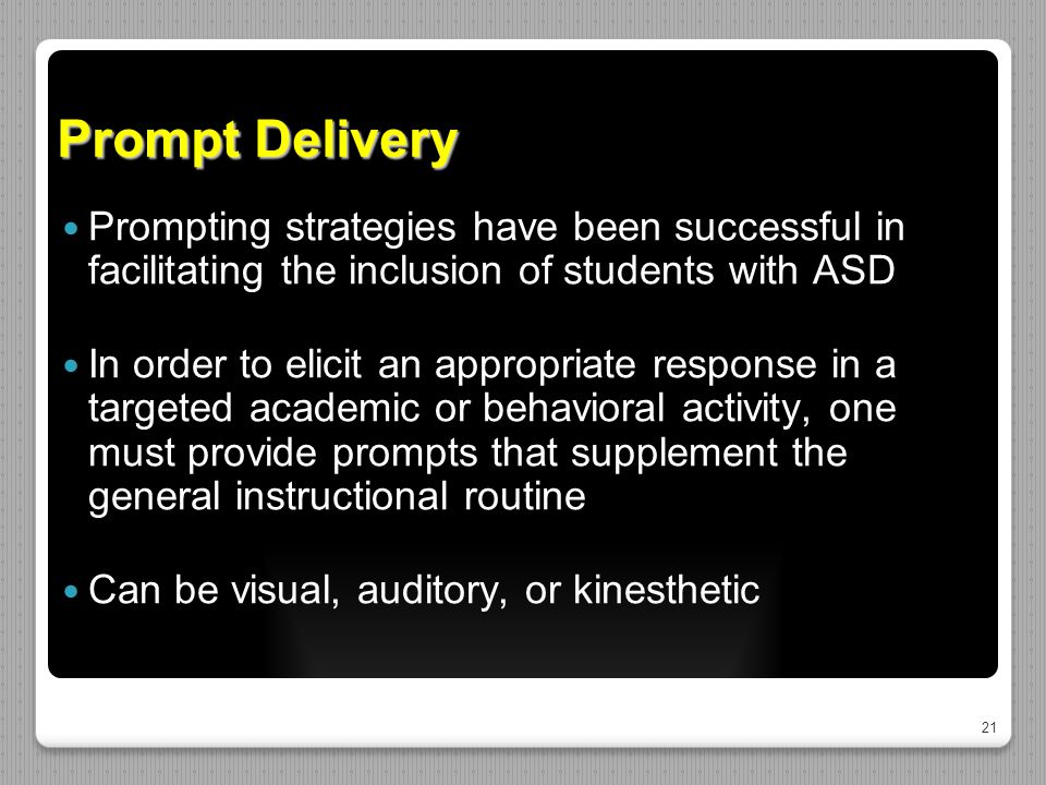 21 Prompt Delivery Prompting strategies have been successful in facilitating the inclusion of students with ASD In order to elicit an appropriate response in a targeted academic or behavioral activity, one must provide prompts that supplement the general instructional routine Can be visual, auditory, or kinesthetic