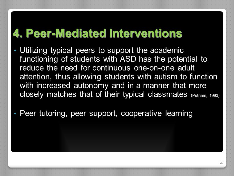 26 4. Peer-Mediated Interventions Utilizing typical peers to support the academic functioning of students with ASD has the potential to reduce the nee