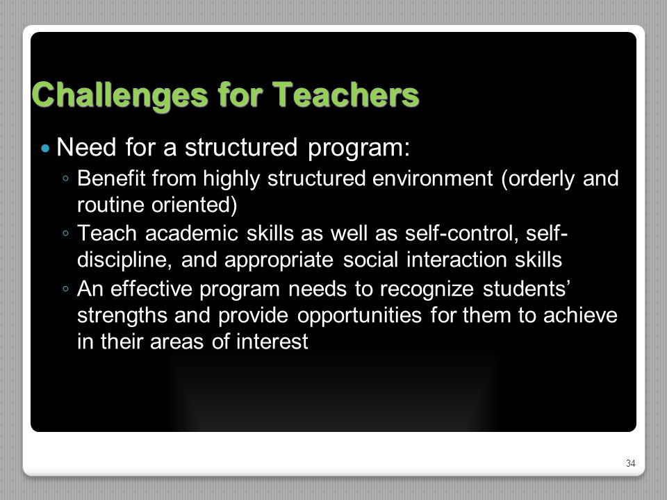 34 Challenges for Teachers Need for a structured program: ◦ Benefit from highly structured environment (orderly and routine oriented) ◦ Teach academic skills as well as self-control, self- discipline, and appropriate social interaction skills ◦ An effective program needs to recognize students' strengths and provide opportunities for them to achieve in their areas of interest
