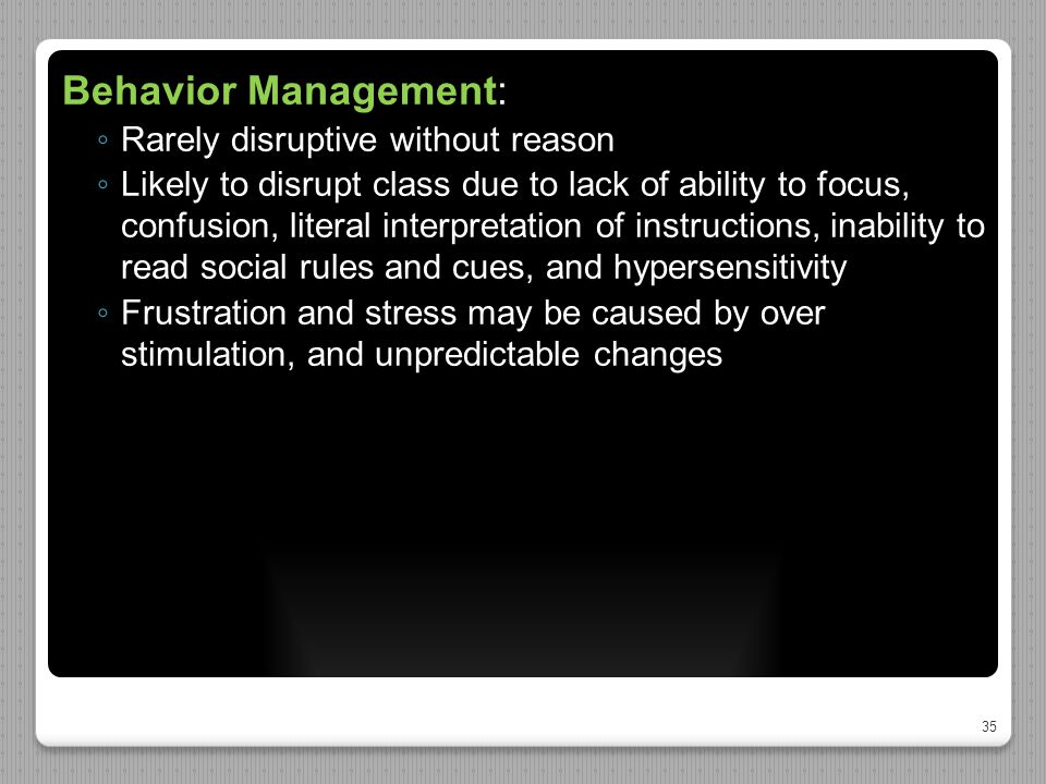 35 Behavior Management: ◦ Rarely disruptive without reason ◦ Likely to disrupt class due to lack of ability to focus, confusion, literal interpretatio