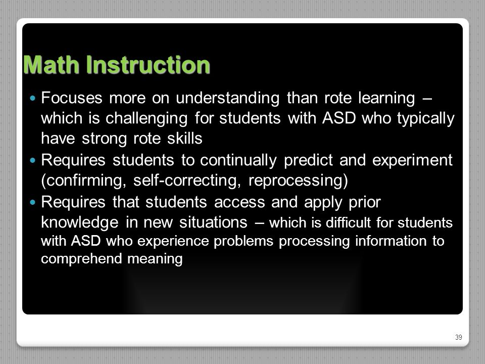 39 Math Instruction Focuses more on understanding than rote learning – which is challenging for students with ASD who typically have strong rote skills Requires students to continually predict and experiment (confirming, self-correcting, reprocessing) Requires that students access and apply prior knowledge in new situations – which is difficult for students with ASD who experience problems processing information to comprehend meaning