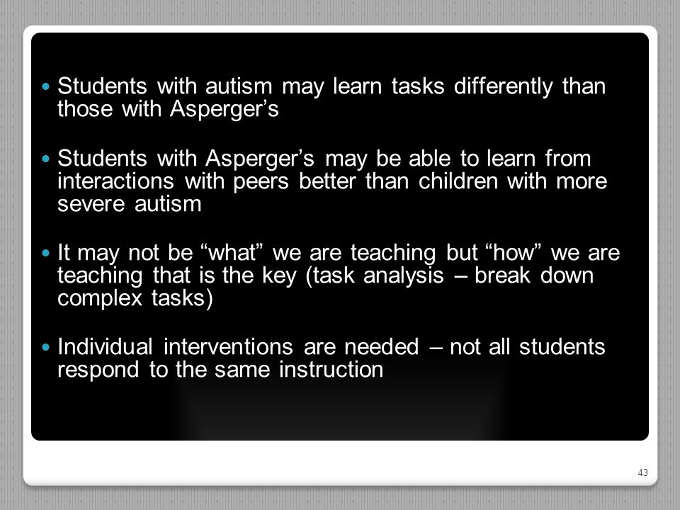 43 Students with autism may learn tasks differently than those with Asperger's Students with Asperger's may be able to learn from interactions with pe