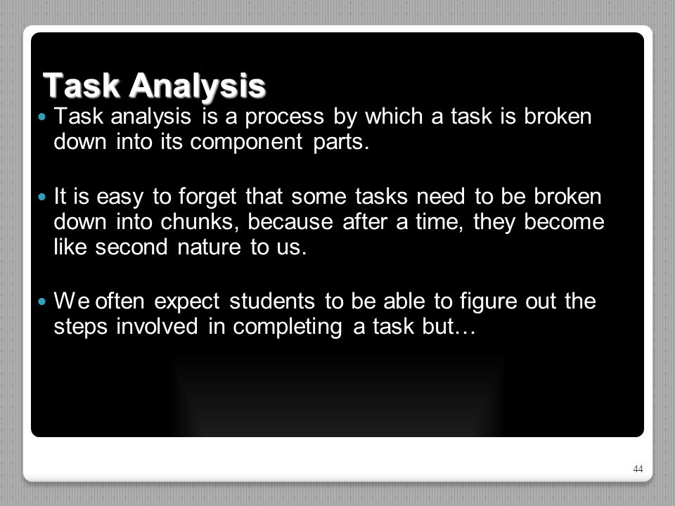 44 Task Analysis Task analysis is a process by which a task is broken down into its component parts. It is easy to forget that some tasks need to be b