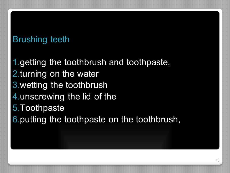 45 Brushing teeth  getting the toothbrush and toothpaste,  turning on the water  wetting the toothbrush  unscrewing the lid of the  Toothpas