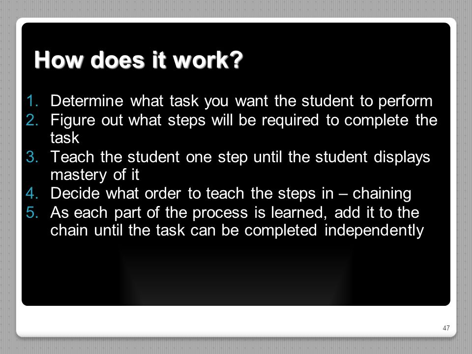 47 How does it work?  Determine what task you want the student to perform  Figure out what steps will be required to complete the task  Teach th