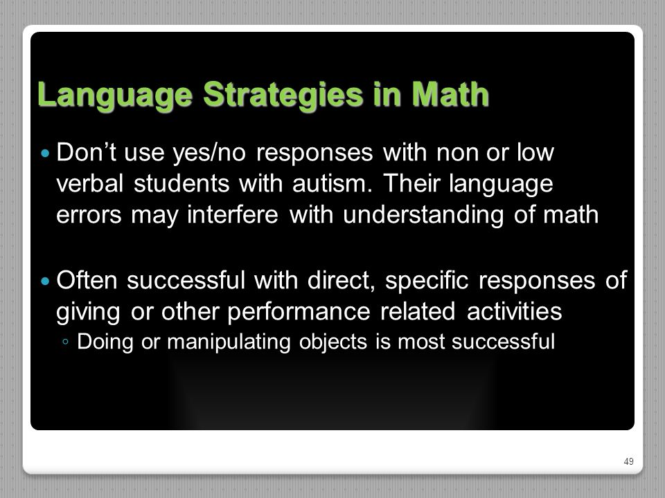 49 Language Strategies in Math Don't use yes/no responses with non or low verbal students with autism.