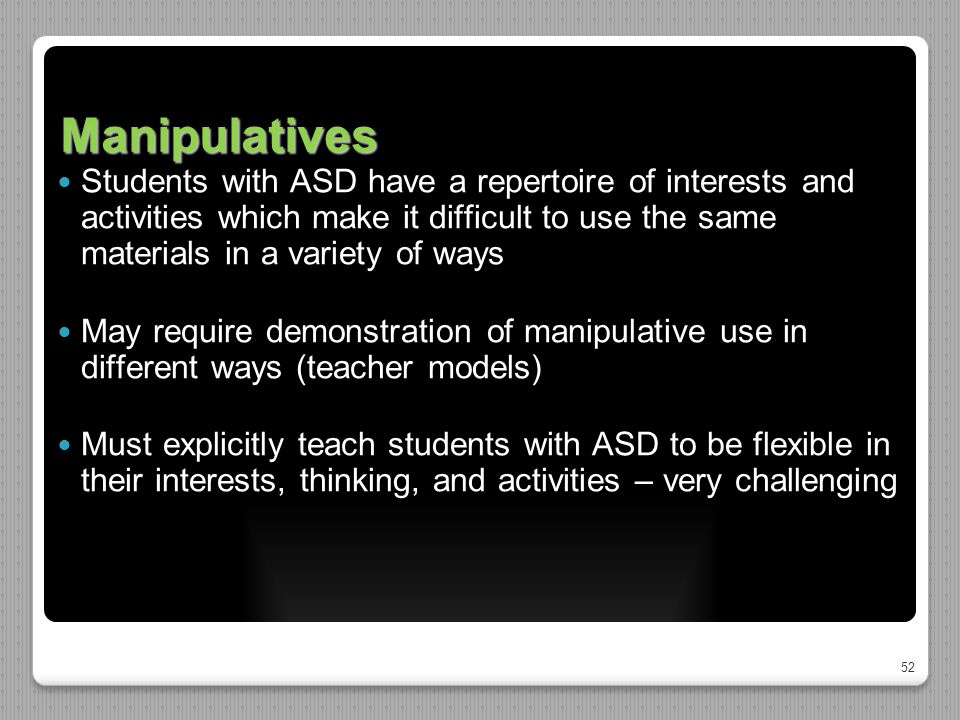 52 Manipulatives Students with ASD have a repertoire of interests and activities which make it difficult to use the same materials in a variety of ways May require demonstration of manipulative use in different ways (teacher models) Must explicitly teach students with ASD to be flexible in their interests, thinking, and activities – very challenging