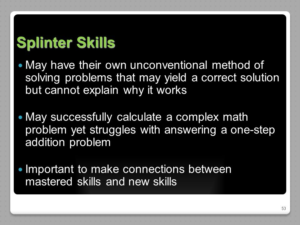 53 Splinter Skills May have their own unconventional method of solving problems that may yield a correct solution but cannot explain why it works May successfully calculate a complex math problem yet struggles with answering a one-step addition problem Important to make connections between mastered skills and new skills