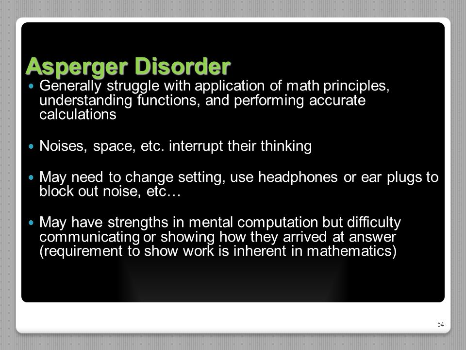 54 Asperger Disorder Generally struggle with application of math principles, understanding functions, and performing accurate calculations Noises, spa