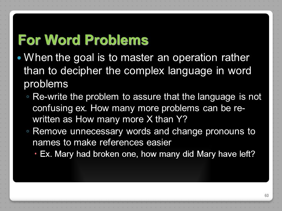 60 For Word Problems When the goal is to master an operation rather than to decipher the complex language in word problems ◦ Re-write the problem to a