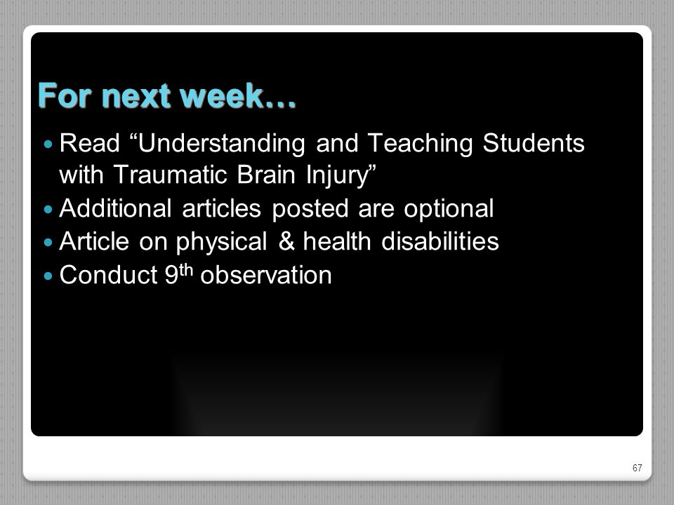67 For next week… Read Understanding and Teaching Students with Traumatic Brain Injury Additional articles posted are optional Article on physical & health disabilities Conduct 9 th observation