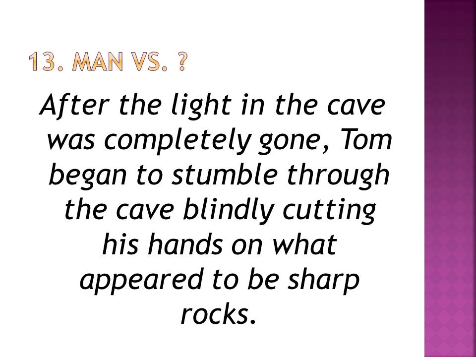 After the light in the cave was completely gone, Tom began to stumble through the cave blindly cutting his hands on what appeared to be sharp rocks.