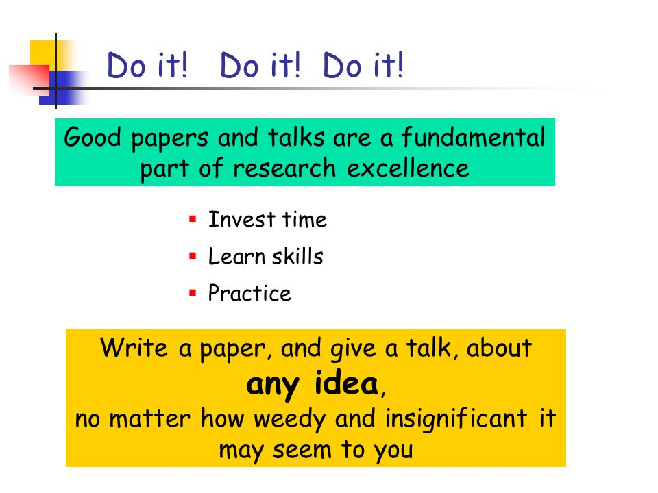 Research is communication The greatest ideas are worthless if you keep them to yourself Your papers and talks  Crystalise your ideas  Communicate them to others  Get feedback  Build relationships  (And garner research brownie points)