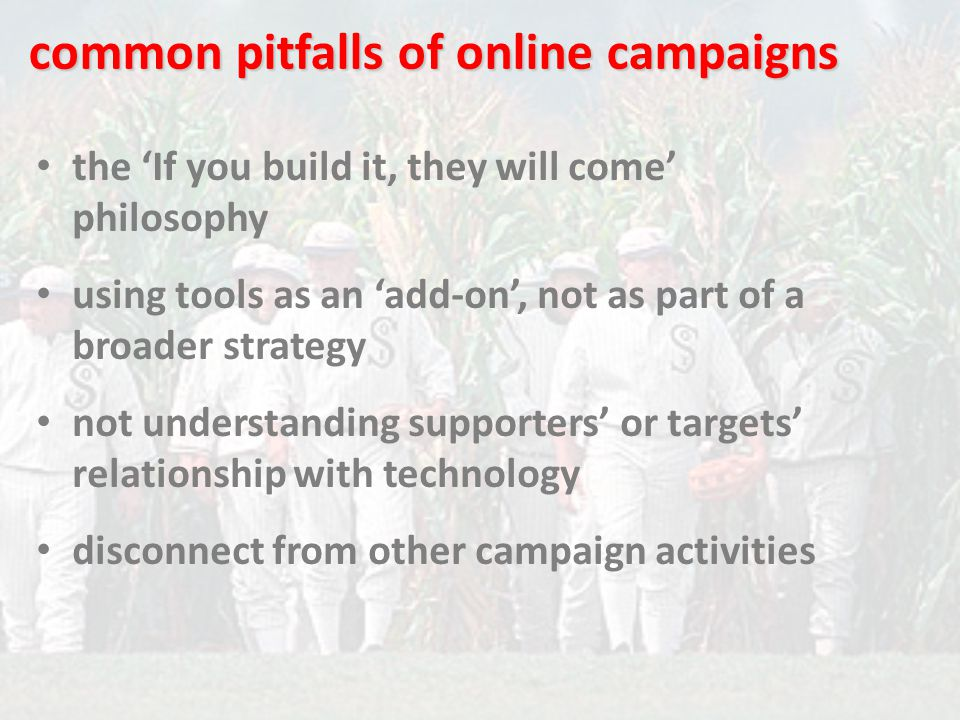 the 'If you build it, they will come' philosophy using tools as an 'add-on', not as part of a broader strategy not understanding supporters' or targets' relationship with technology disconnect from other campaign activities common pitfalls of online campaigns
