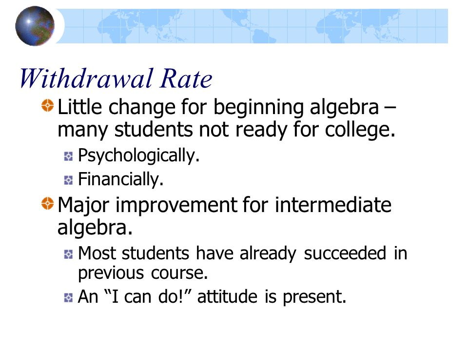 Withdrawal Rate Little change for beginning algebra – many students not ready for college. Psychologically. Financially. Major improvement for interme