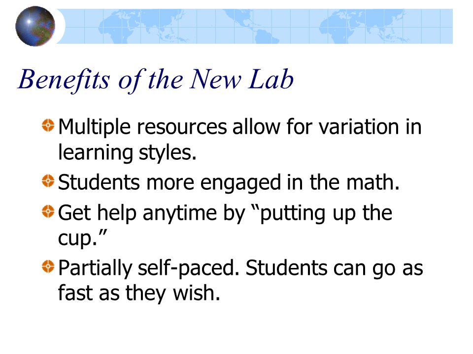 """Benefits of the New Lab Multiple resources allow for variation in learning styles. Students more engaged in the math. Get help anytime by """"putting up"""
