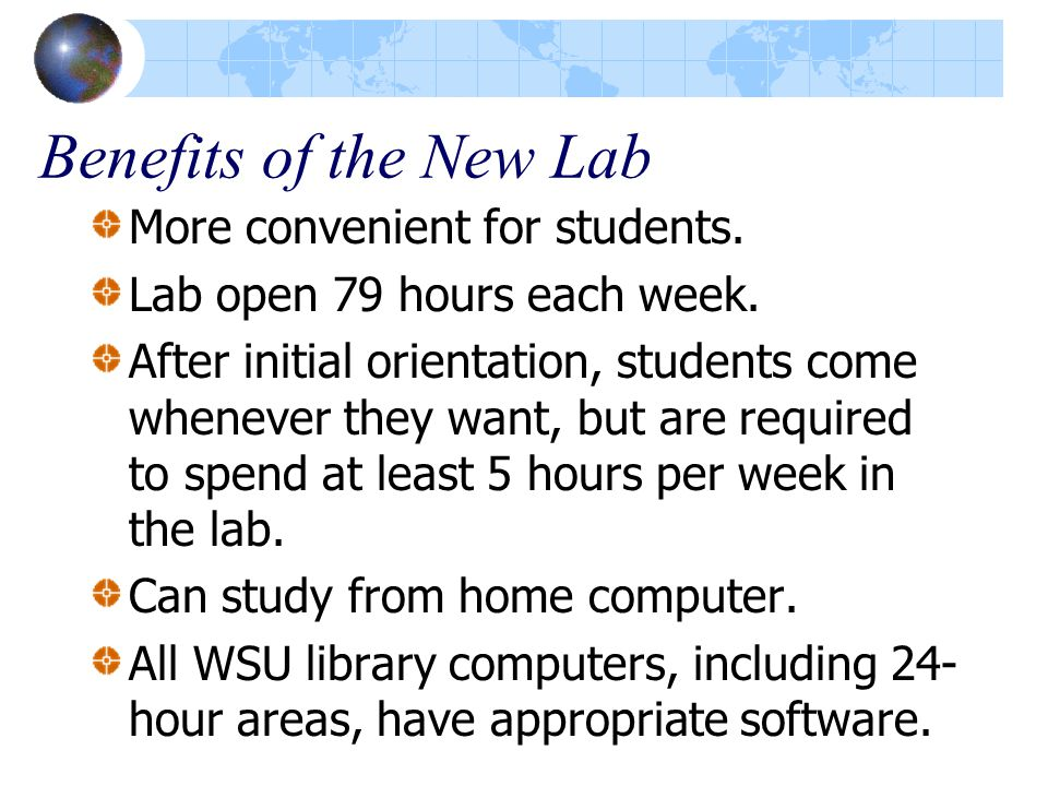 Benefits of the New Lab More convenient for students. Lab open 79 hours each week. After initial orientation, students come whenever they want, but ar
