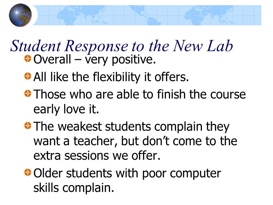 Student Response to the New Lab Overall – very positive. All like the flexibility it offers. Those who are able to finish the course early love it. Th