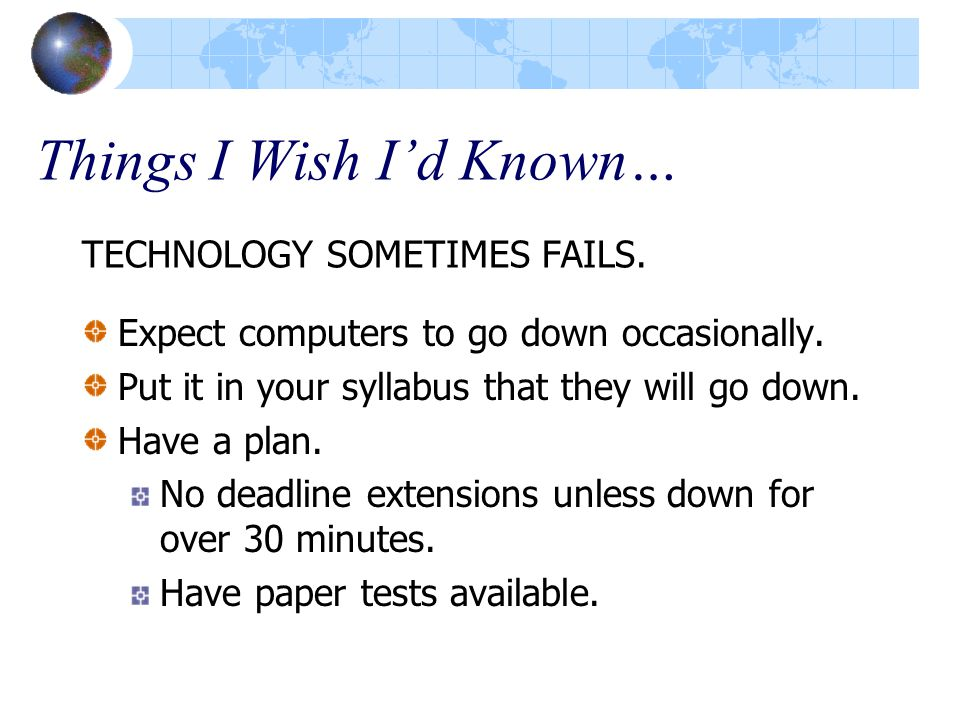 Things I Wish I'd Known… TECHNOLOGY SOMETIMES FAILS.