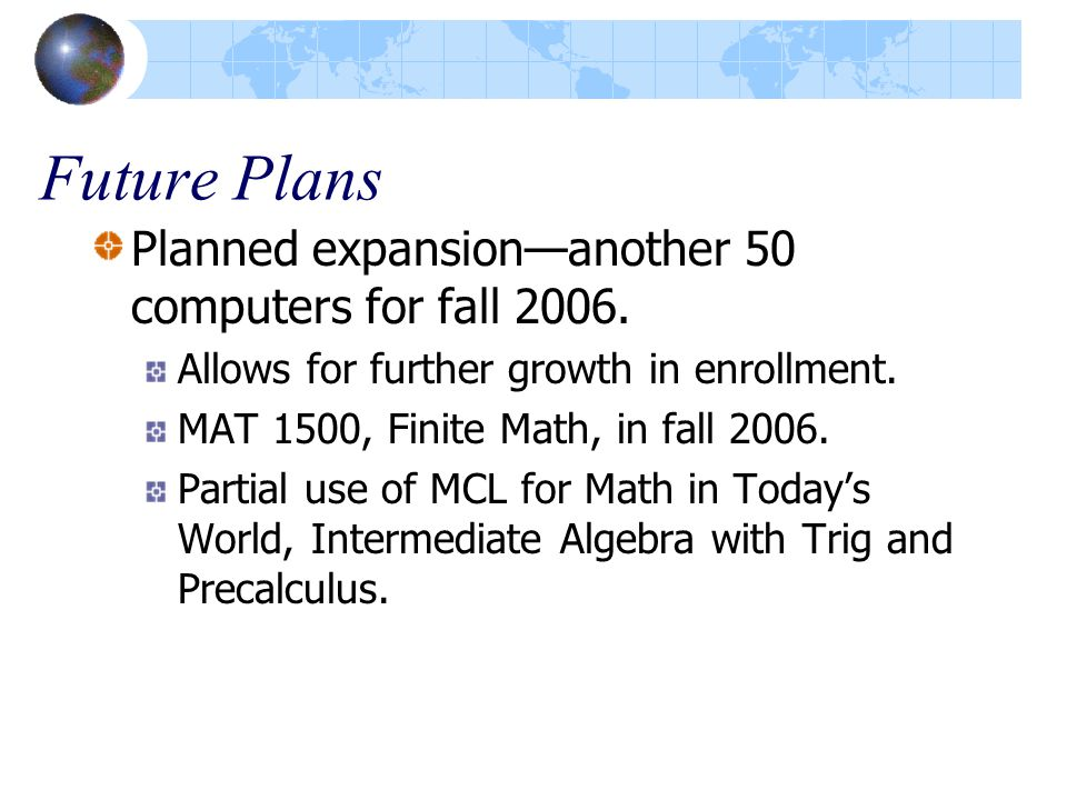 Future Plans Planned expansion—another 50 computers for fall 2006. Allows for further growth in enrollment. MAT 1500, Finite Math, in fall 2006. Parti