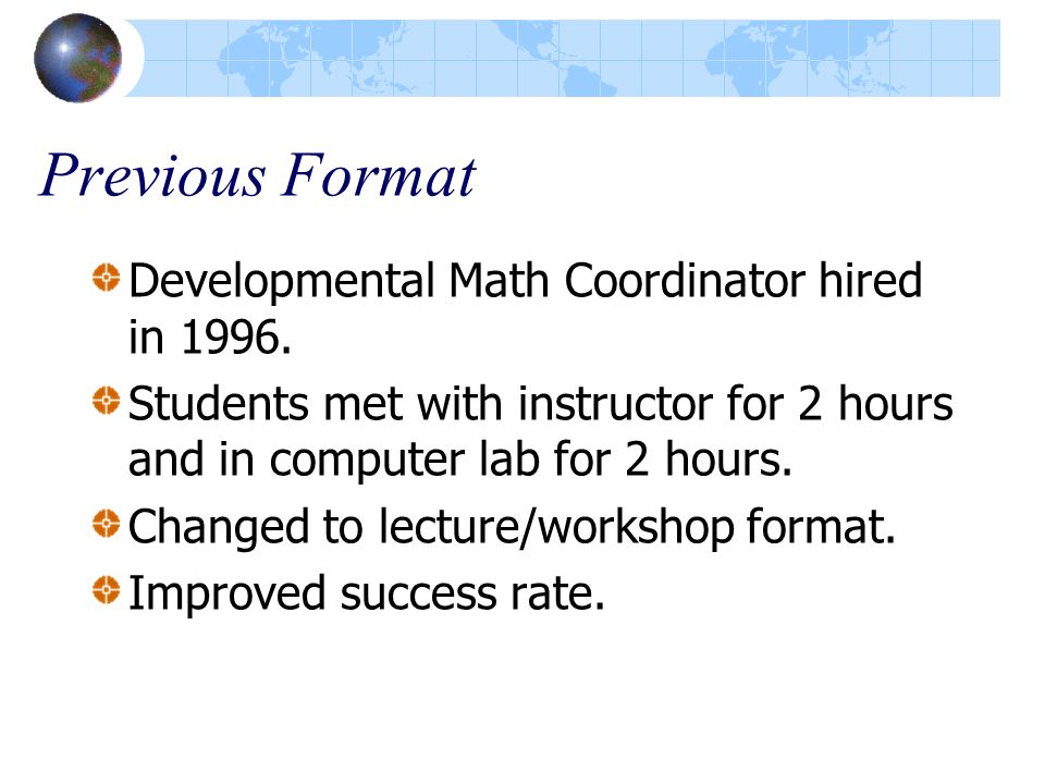 Previous Format Developmental Math Coordinator hired in 1996. Students met with instructor for 2 hours and in computer lab for 2 hours. Changed to lec