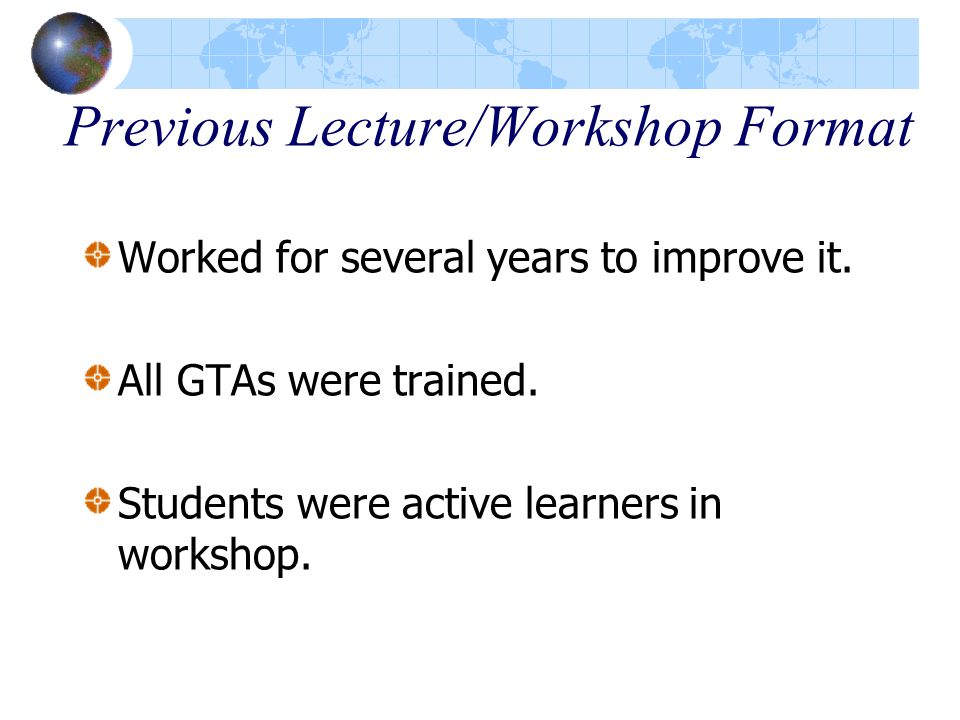 Previous Lecture/Workshop Format Worked for several years to improve it. All GTAs were trained. Students were active learners in workshop.