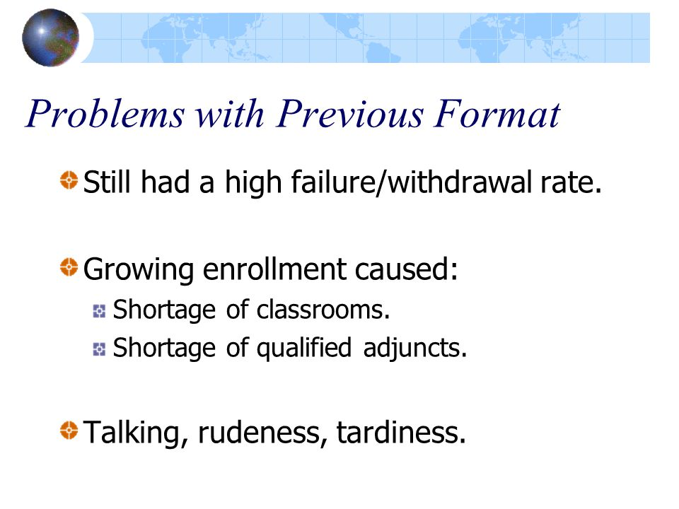 Problems with Previous Format Still had a high failure/withdrawal rate. Growing enrollment caused: Shortage of classrooms. Shortage of qualified adjun
