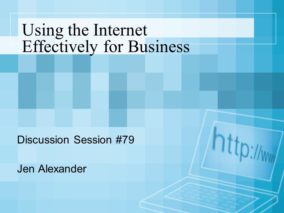 Using the Internet Effectively for Business Discussion Session #79 Jen Alexander