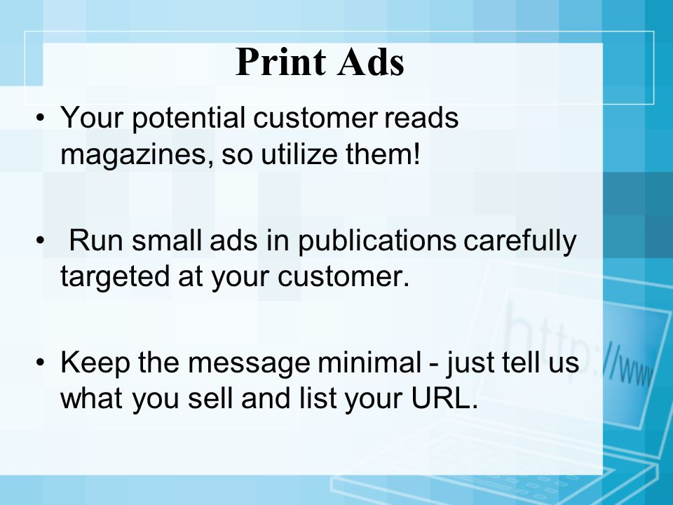 Print Ads Your potential customer reads magazines, so utilize them.