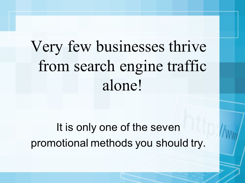 Very few businesses thrive from search engine traffic alone.