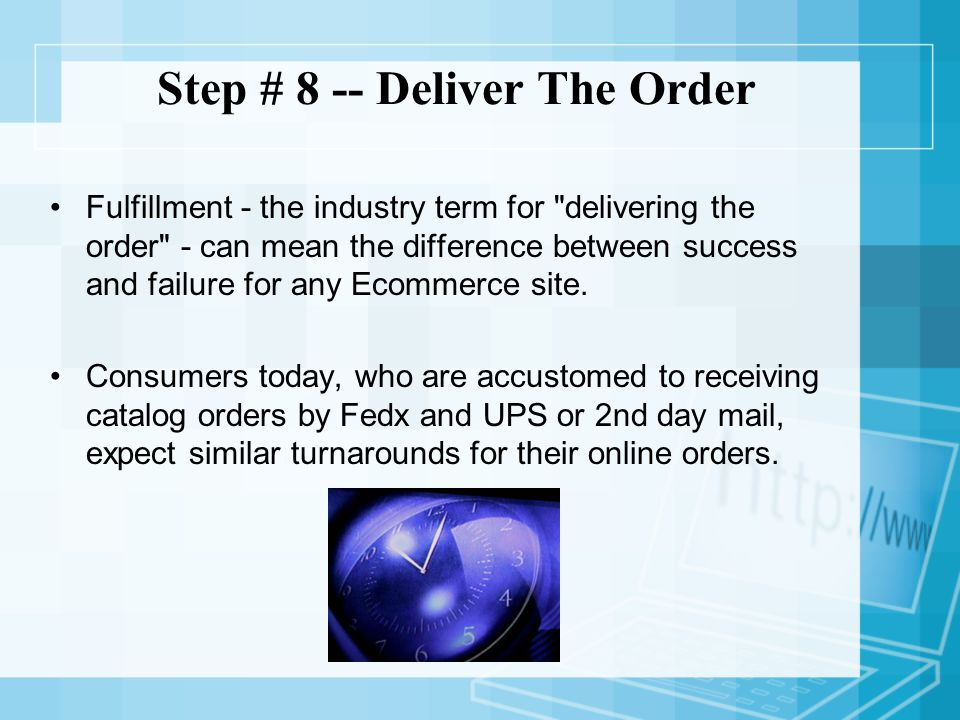 Step # 8 -- Deliver The Order Fulfillment - the industry term for delivering the order - can mean the difference between success and failure for any Ecommerce site.