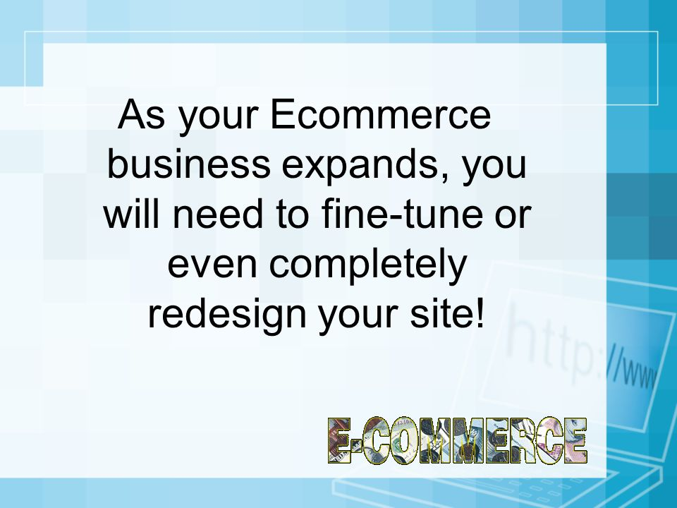 As your Ecommerce business expands, you will need to fine-tune or even completely redesign your site!