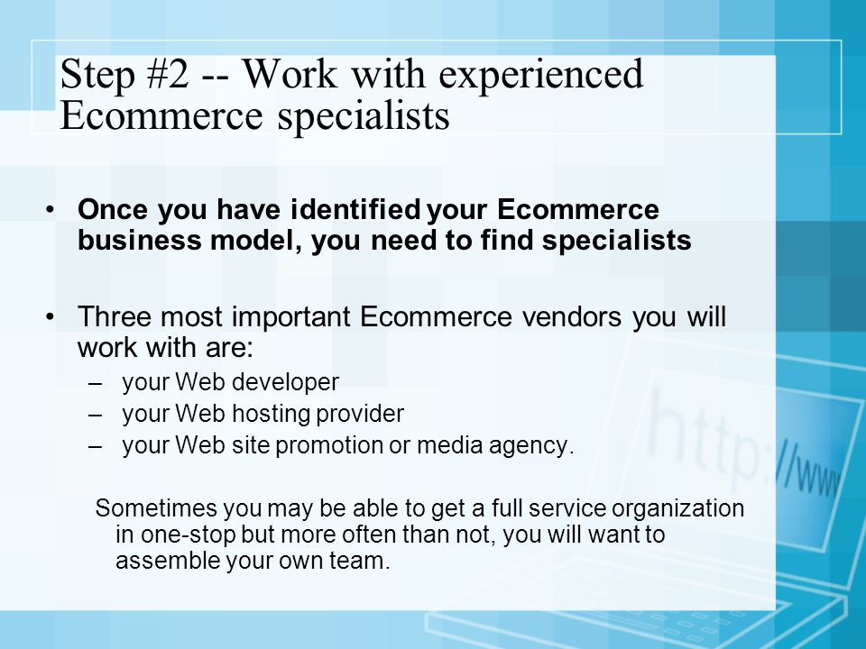 Step #2 -- Work with experienced Ecommerce specialists Once you have identified your Ecommerce business model, you need to find specialists Three most important Ecommerce vendors you will work with are: – your Web developer – your Web hosting provider – your Web site promotion or media agency.
