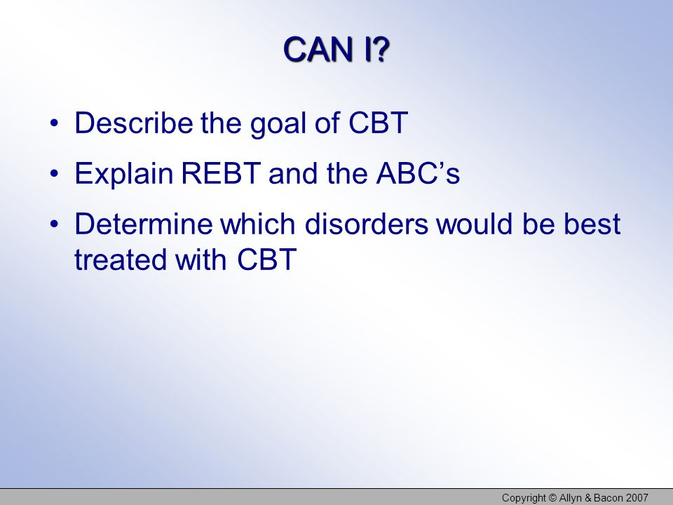 CAN I? Describe the goal of CBT Explain REBT and the ABC's Determine which disorders would be best treated with CBT Copyright © Allyn & Bacon 2007