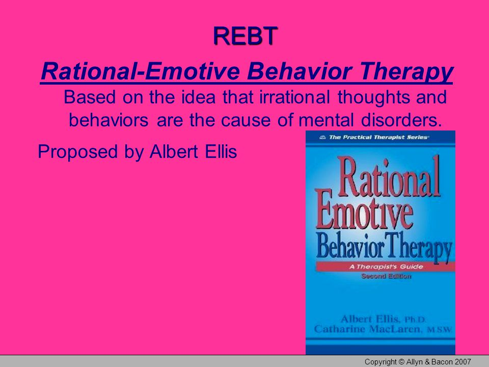 Copyright © Allyn & Bacon 2007 REBT Rational-Emotive Behavior Therapy Based on the idea that irrational thoughts and behaviors are the cause of mental