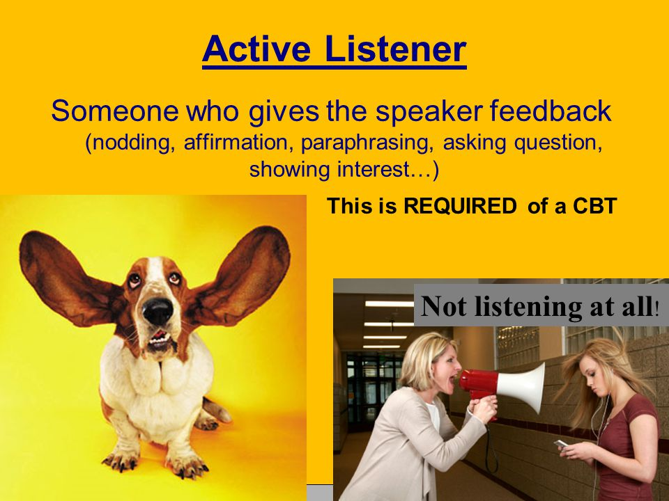 Active Listener Someone who gives the speaker feedback (nodding, affirmation, paraphrasing, asking question, showing interest…) This is REQUIRED of a CBT Copyright © Allyn & Bacon 2007 Not listening at all !