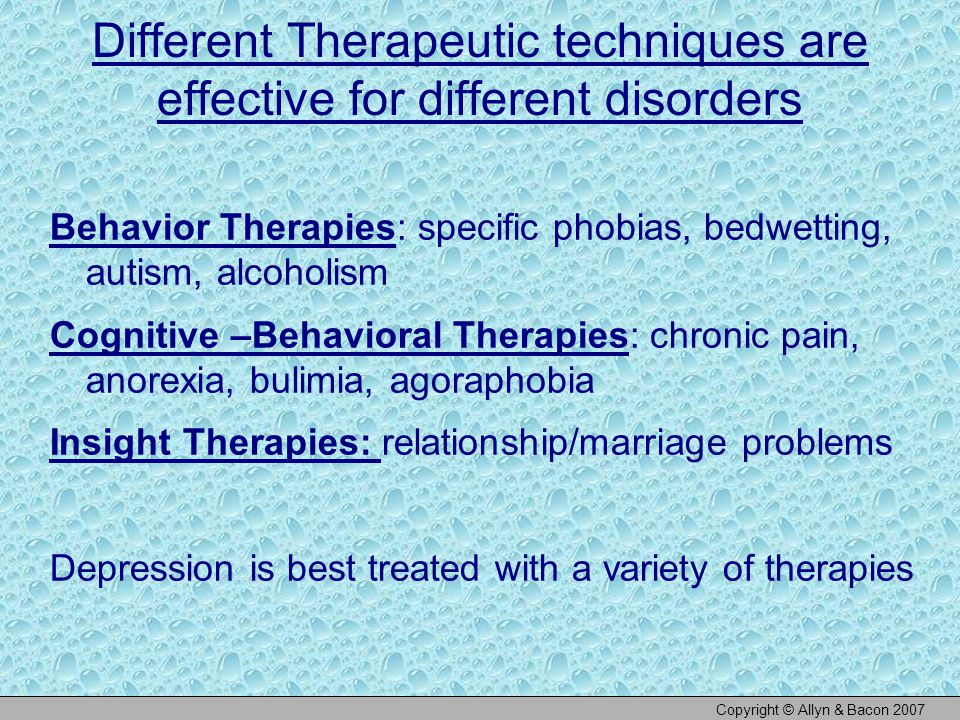 Different Therapeutic techniques are effective for different disorders Behavior Therapies: specific phobias, bedwetting, autism, alcoholism Cognitive