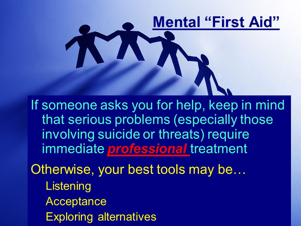 Mental First Aid If someone asks you for help, keep in mind that serious problems (especially those involving suicide or threats) require immediate professional treatment Otherwise, your best tools may be… Listening Acceptance Exploring alternatives