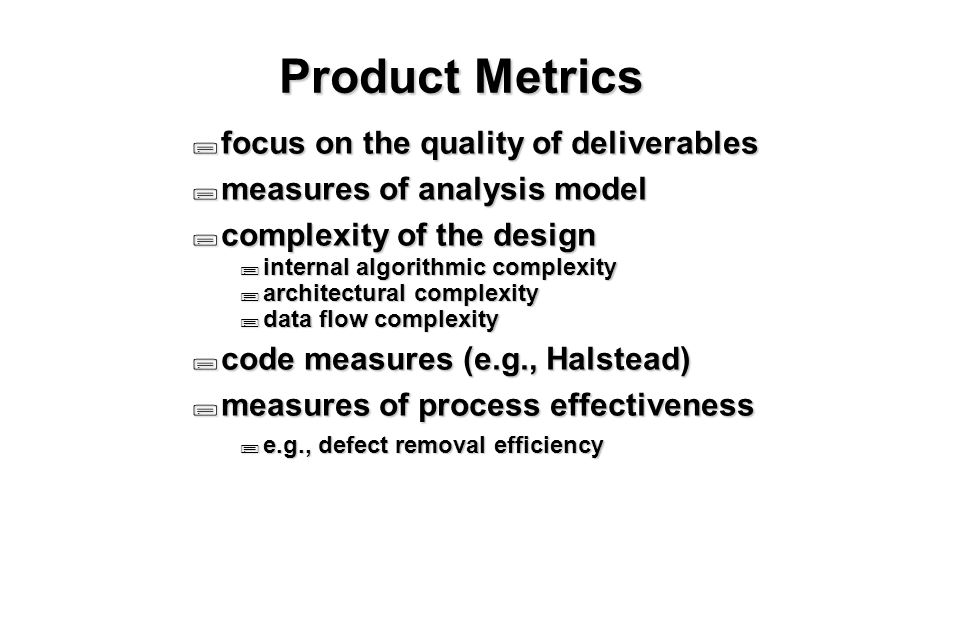10 Product Metrics  focus on the quality of deliverables  measures of analysis model  complexity of the design  internal algorithmic complexity  architectural complexity  data flow complexity  code measures (e.g., Halstead)  measures of process effectiveness  e.g., defect removal efficiency