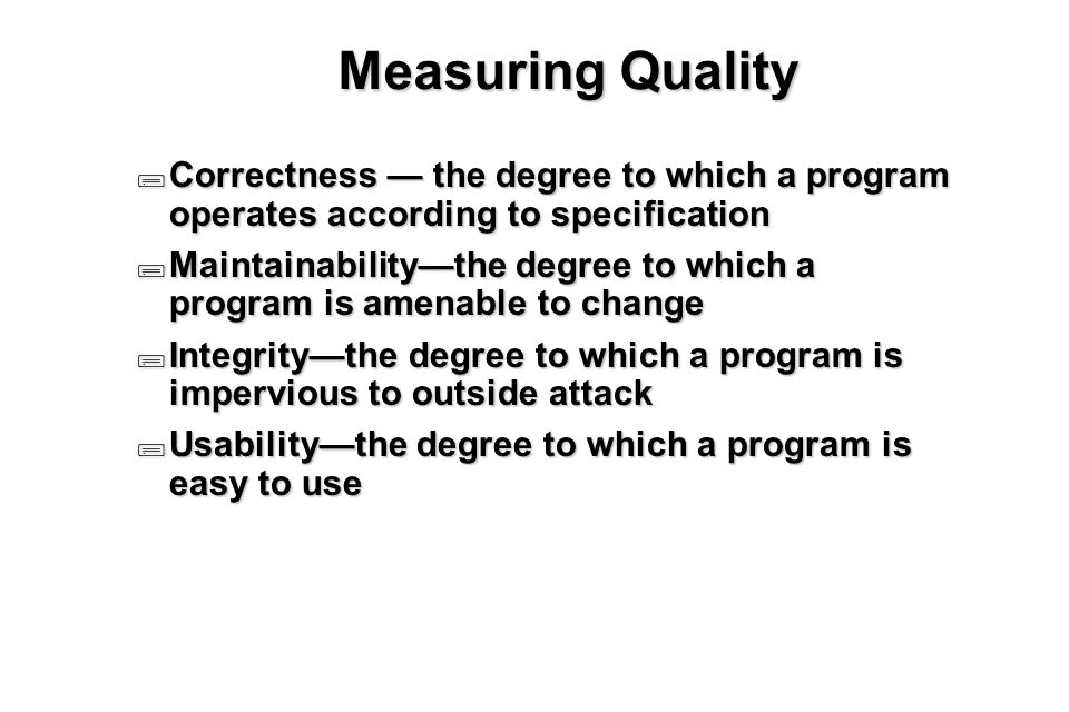 21 Measuring Quality  Correctness — the degree to which a program operates according to specification  Maintainability—the degree to which a program is amenable to change  Integrity—the degree to which a program is impervious to outside attack  Usability—the degree to which a program is easy to use