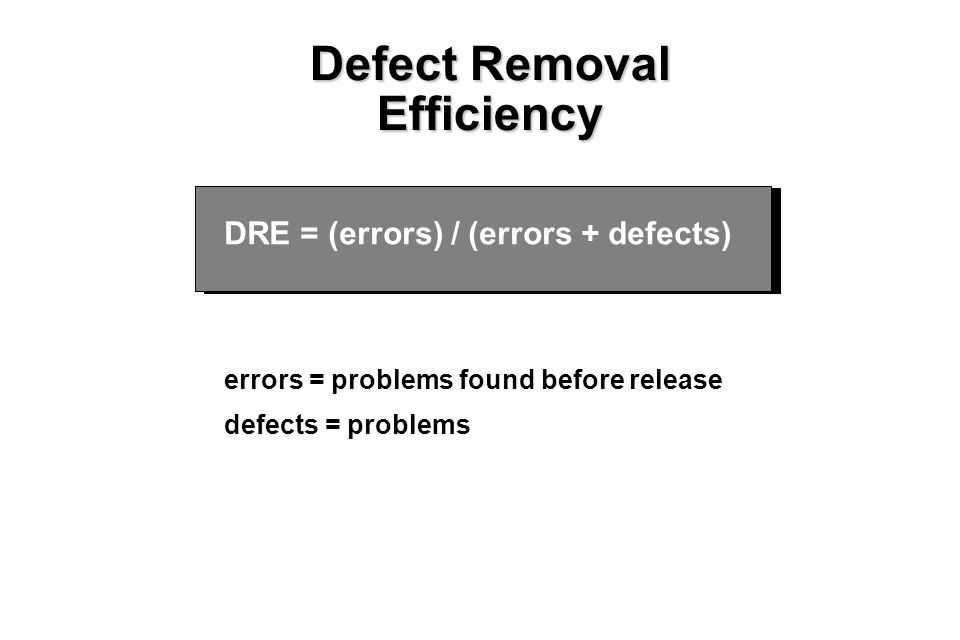 22 Defect Removal Efficiency DRE = (errors) / (errors + defects) where errors = problems found before release defects = problems found after release