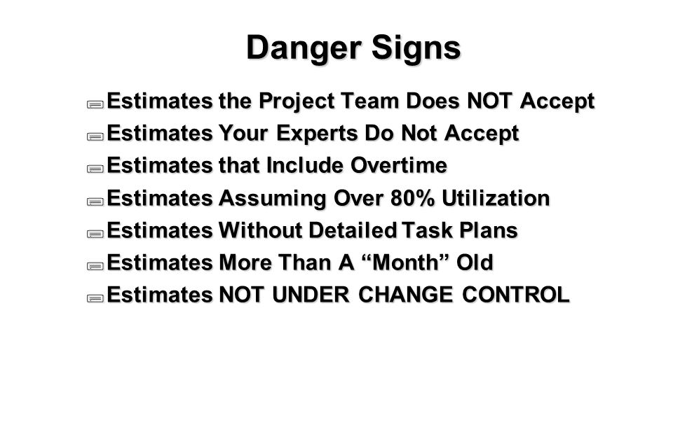 4 Danger Signs  Estimates the Project Team Does NOT Accept  Estimates Your Experts Do Not Accept  Estimates that Include Overtime  Estimates Assuming Over 80% Utilization  Estimates Without Detailed Task Plans  Estimates More Than A Month Old  Estimates NOT UNDER CHANGE CONTROL
