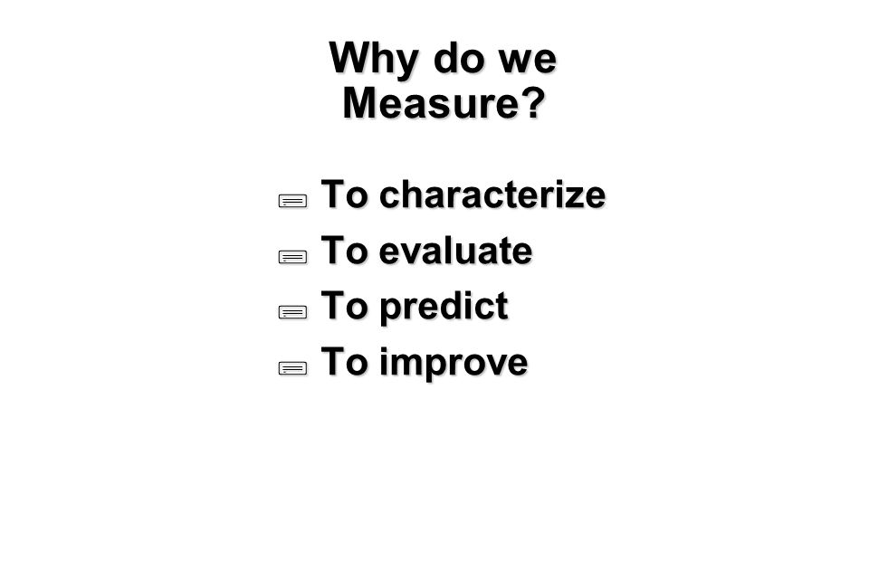 6 Why do we Measure  To characterize  To evaluate  To predict  To improve