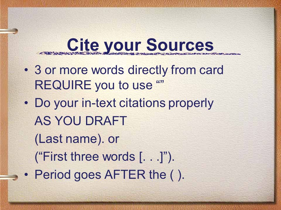Cite your Sources 3 or more words directly from card REQUIRE you to use Do your in-text citations properly AS YOU DRAFT (Last name).